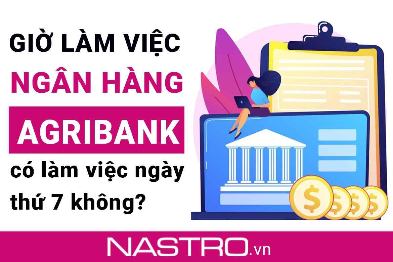 [Cập nhật] Giờ làm việc Agribank: Làm việc ngày thứ 7 không?