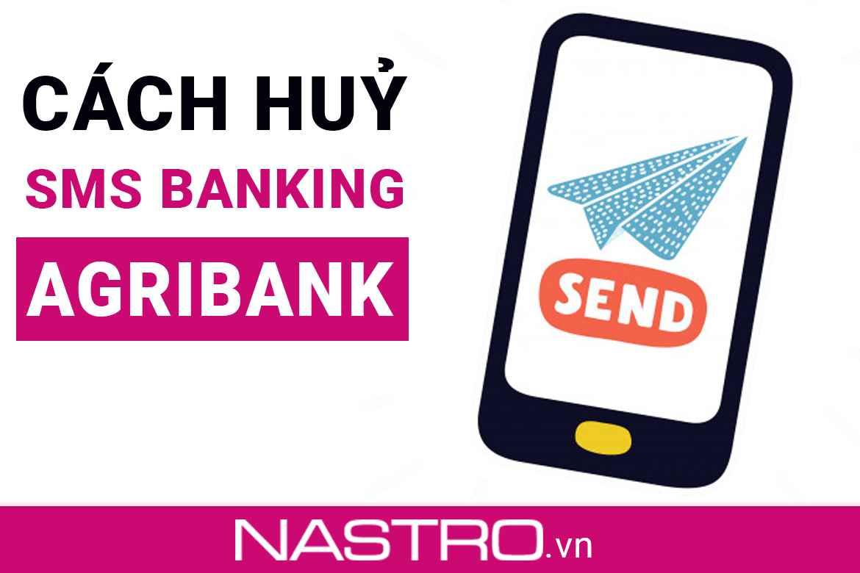 [Hướng dẫn] Cách huỷ SMS Banking Agribank: phí, thời gian?