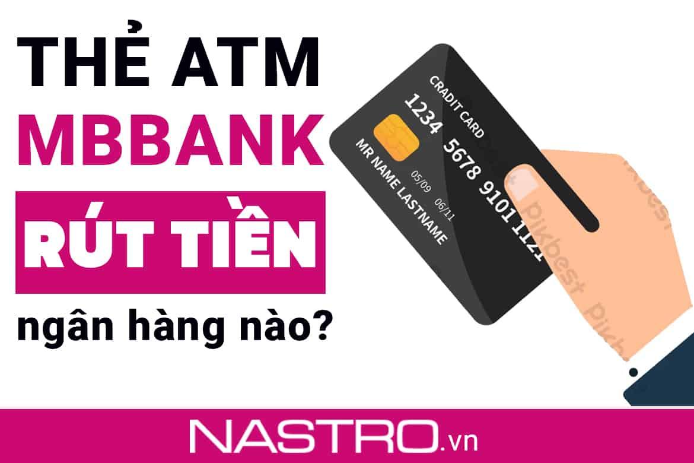 Thẻ MBBank có rút được ngân hàng nào? Có tốn phí rút không?